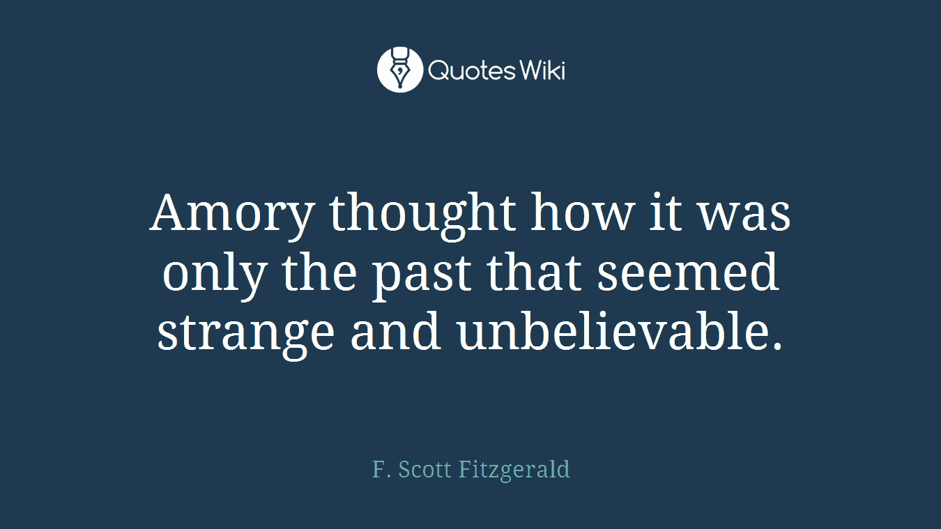 Amory thought how it was only the past that seemed strange and unbelievable.