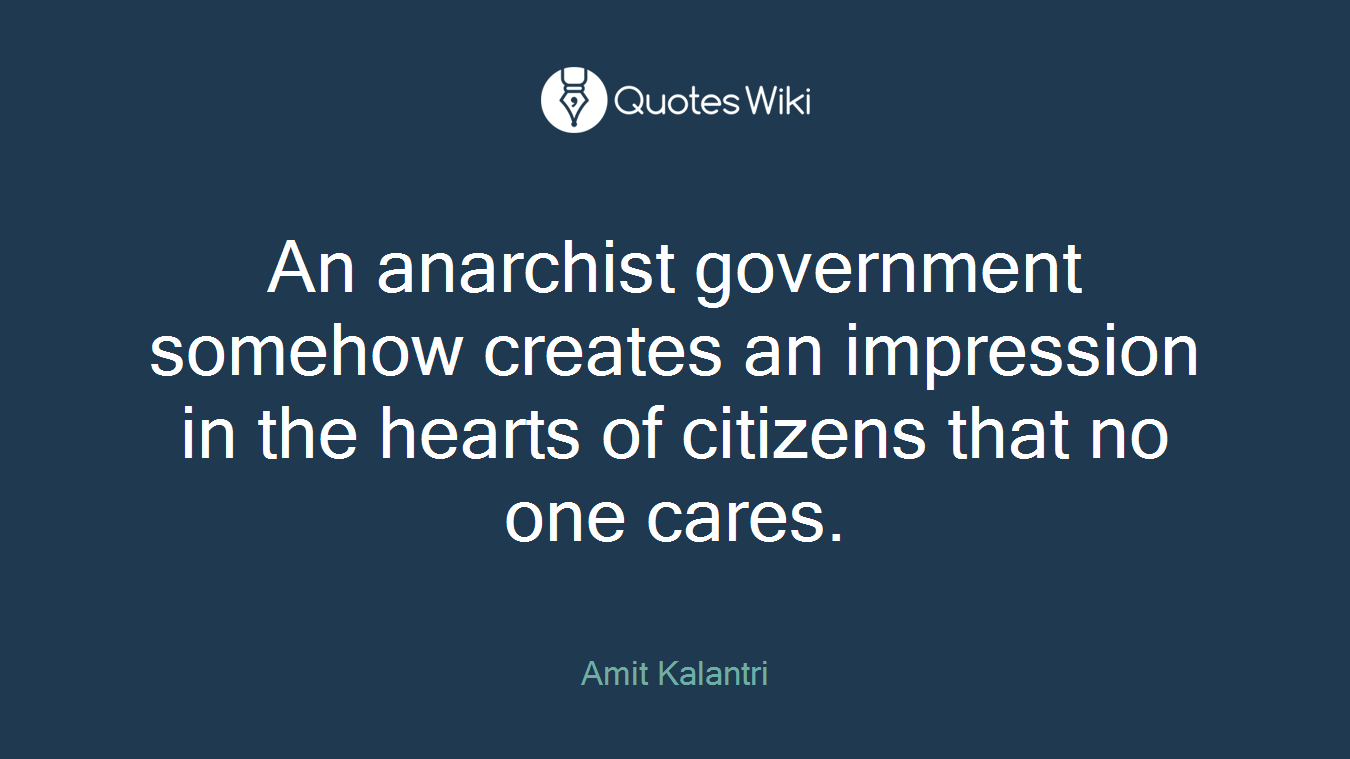 An anarchist government somehow creates an impression in the hearts of citizens that no one cares.