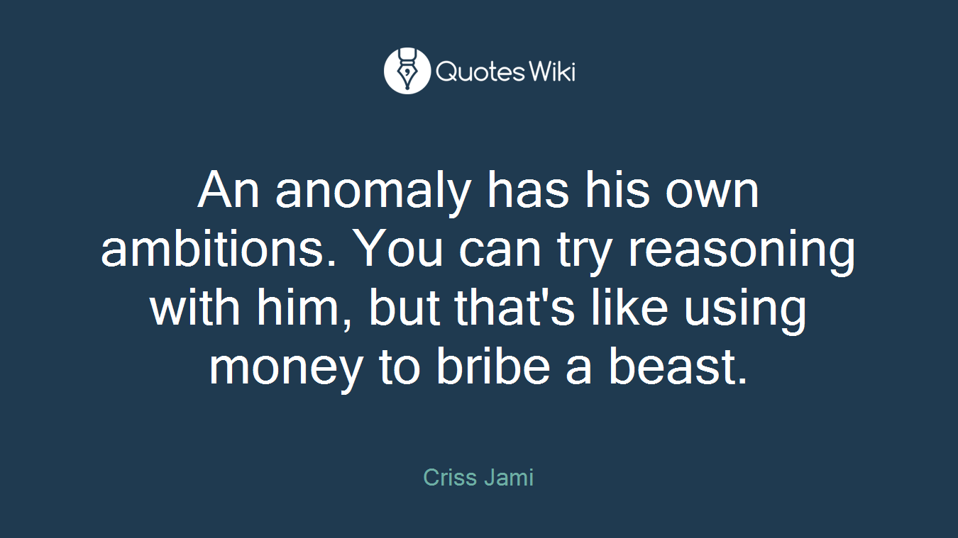 An anomaly has his own ambitions. You can try reasoning with him, but that's like using money to bribe a beast.