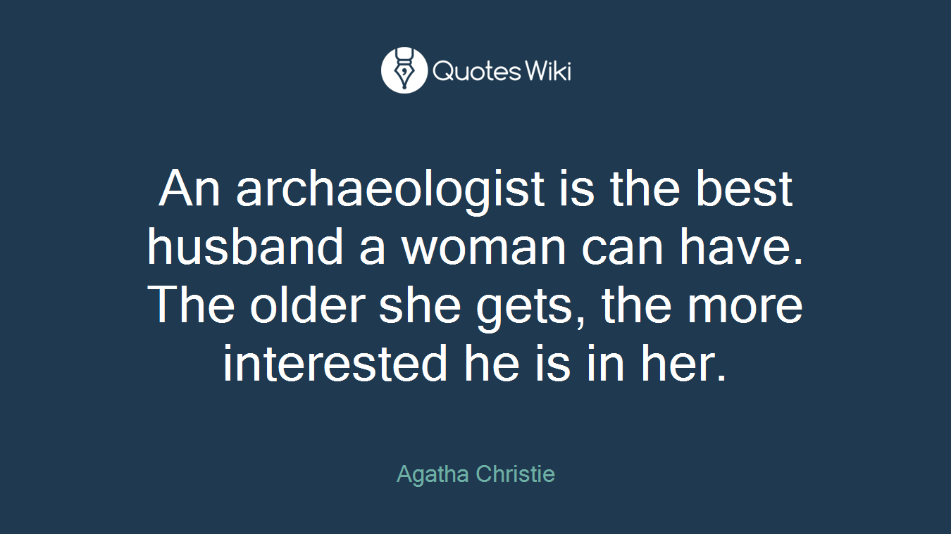 An archaeologist is the best husband a woman can have. The older she gets, the more interested he is in her.