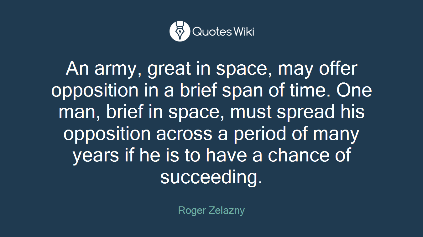 An army, great in space, may offer opposition in a brief span of time. One man, brief in space, must spread his opposition across a period of many years if he is to have a chance of succeeding.