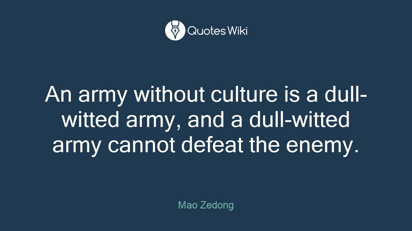 An army without culture is a dull-witted army, and a dull-witted army cannot defeat the enemy.
