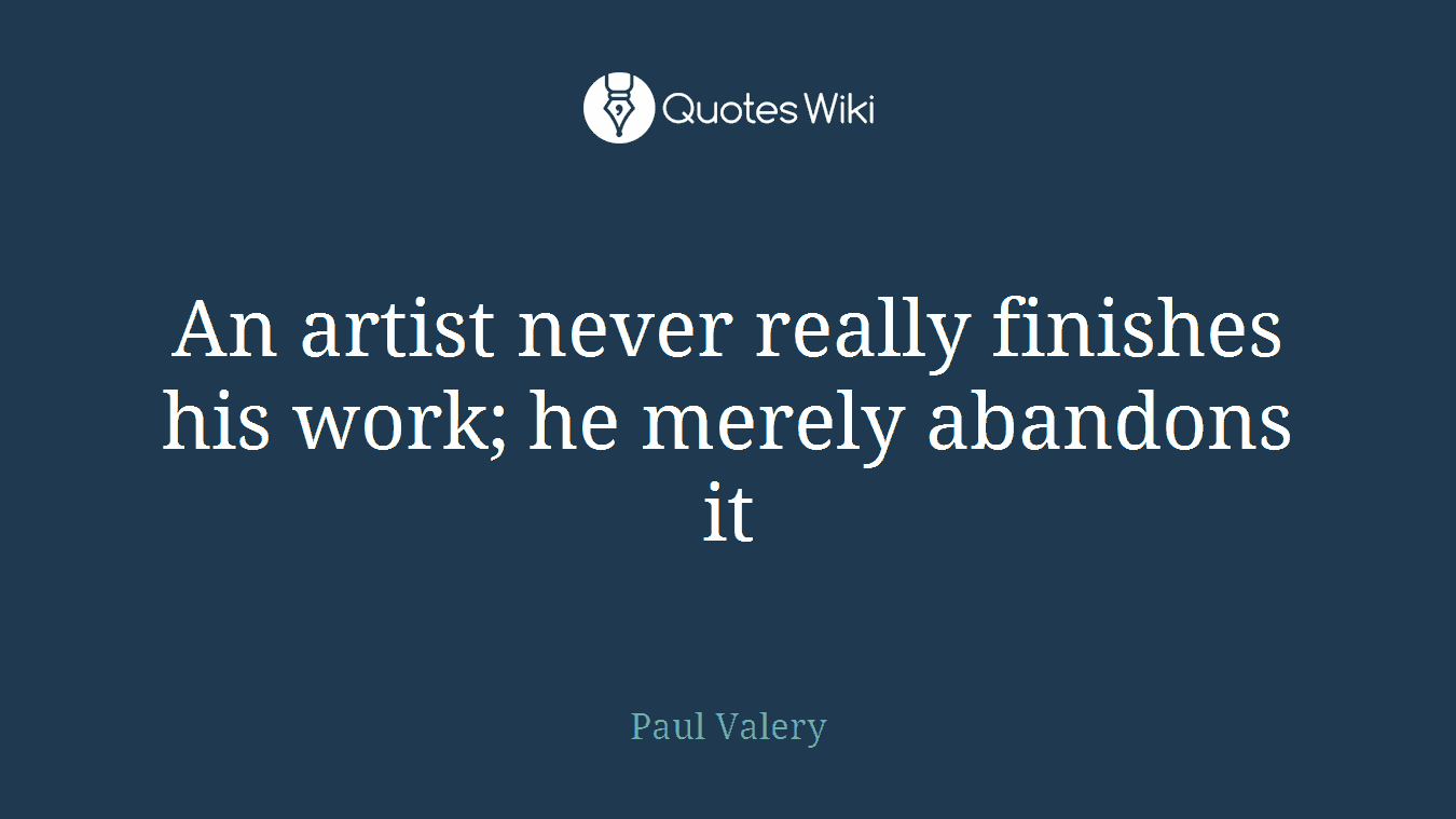 An artist never really finishes his work; he merely abandons it