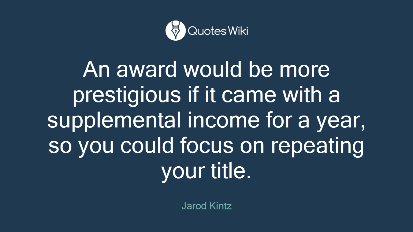 An award would be more prestigious if it came with a supplemental income for a year, so you could focus on repeating your title.