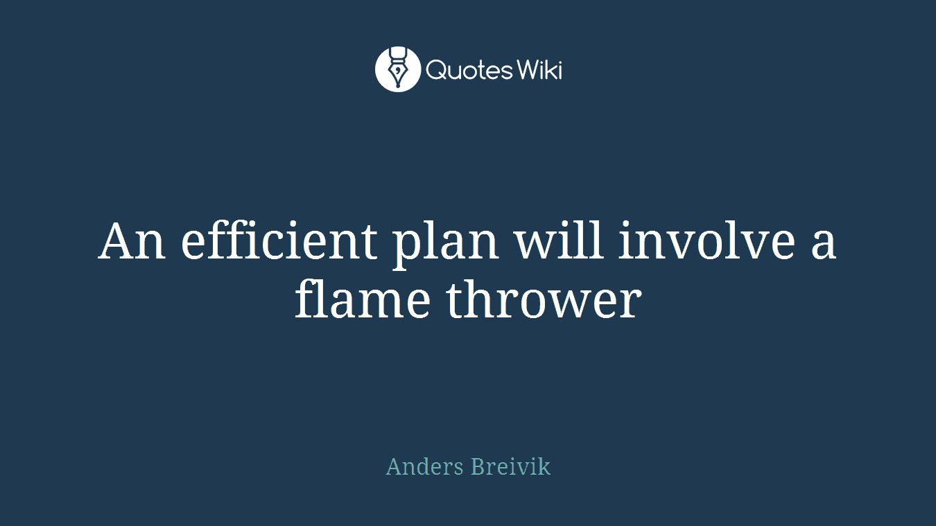 An efficient plan will involve a flame thrower