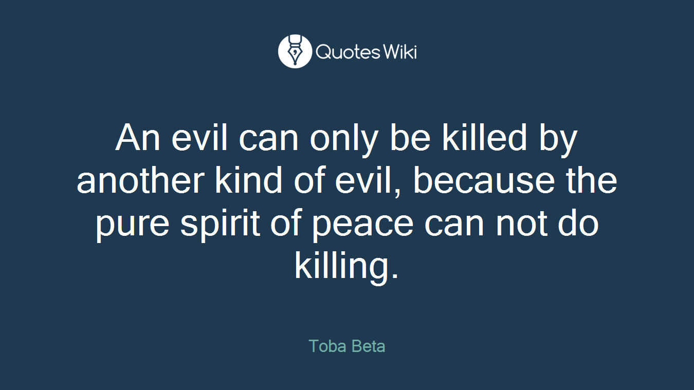 An evil can only be killed by another kind of evil, because the pure spirit of peace can not do killing.