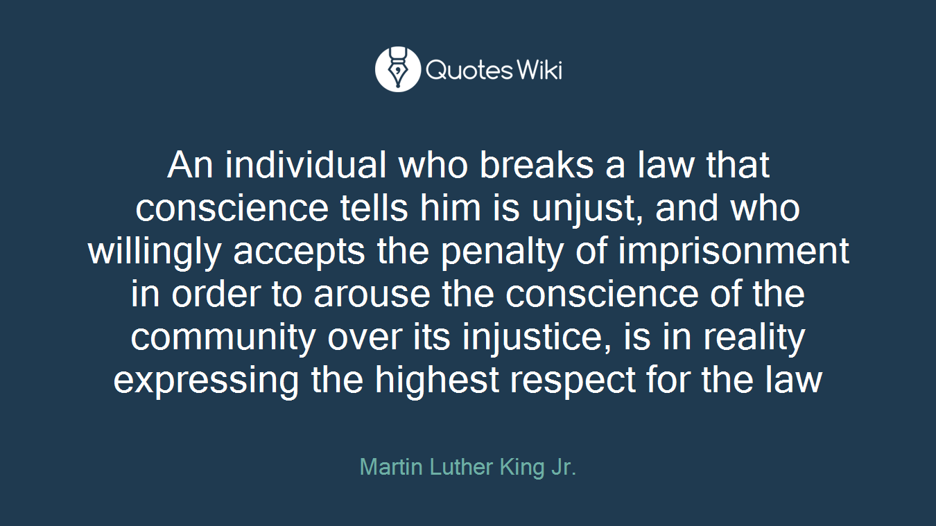 An individual who breaks a law that conscience tells him is unjust, and who willingly accepts the penalty of imprisonment in order to arouse the conscience of the community over its injustice, is in reality expressing the highest respect for the law