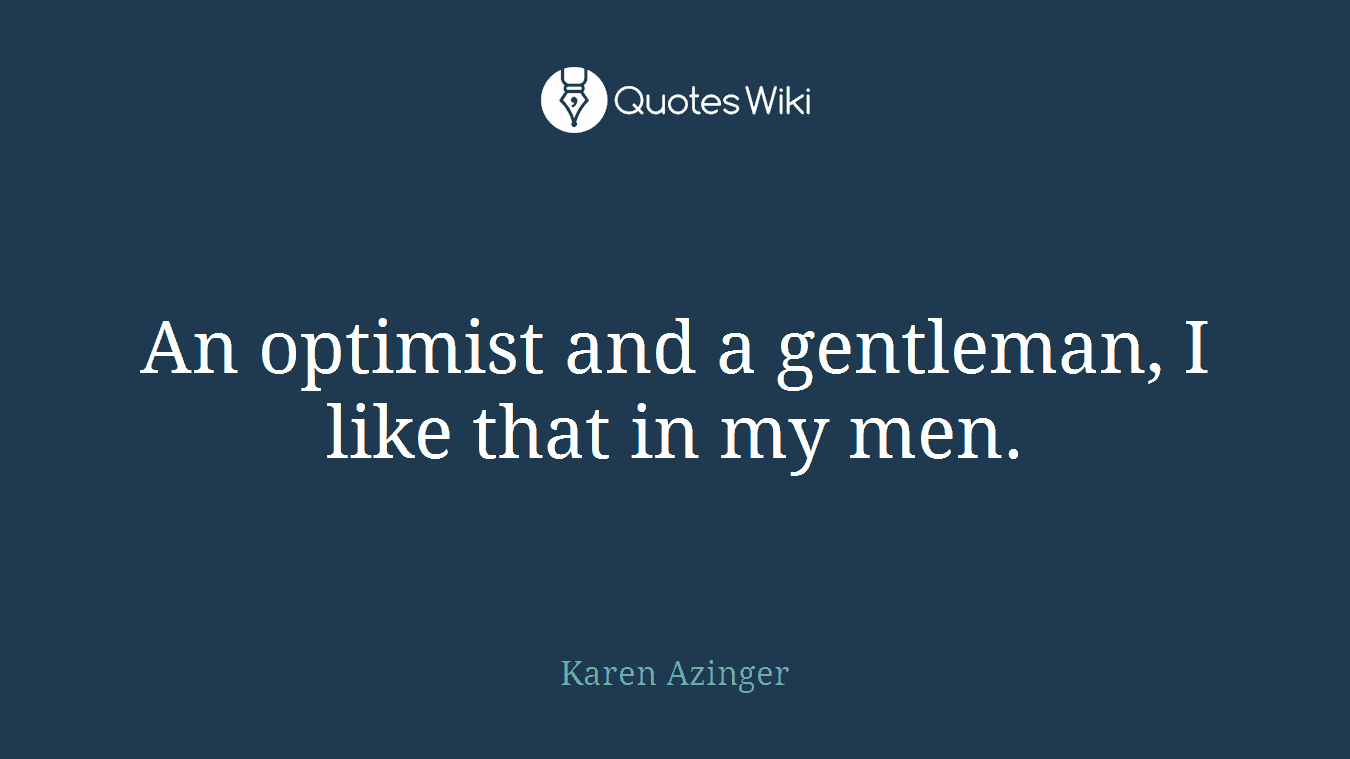 An optimist and a gentleman, I like that in my men.