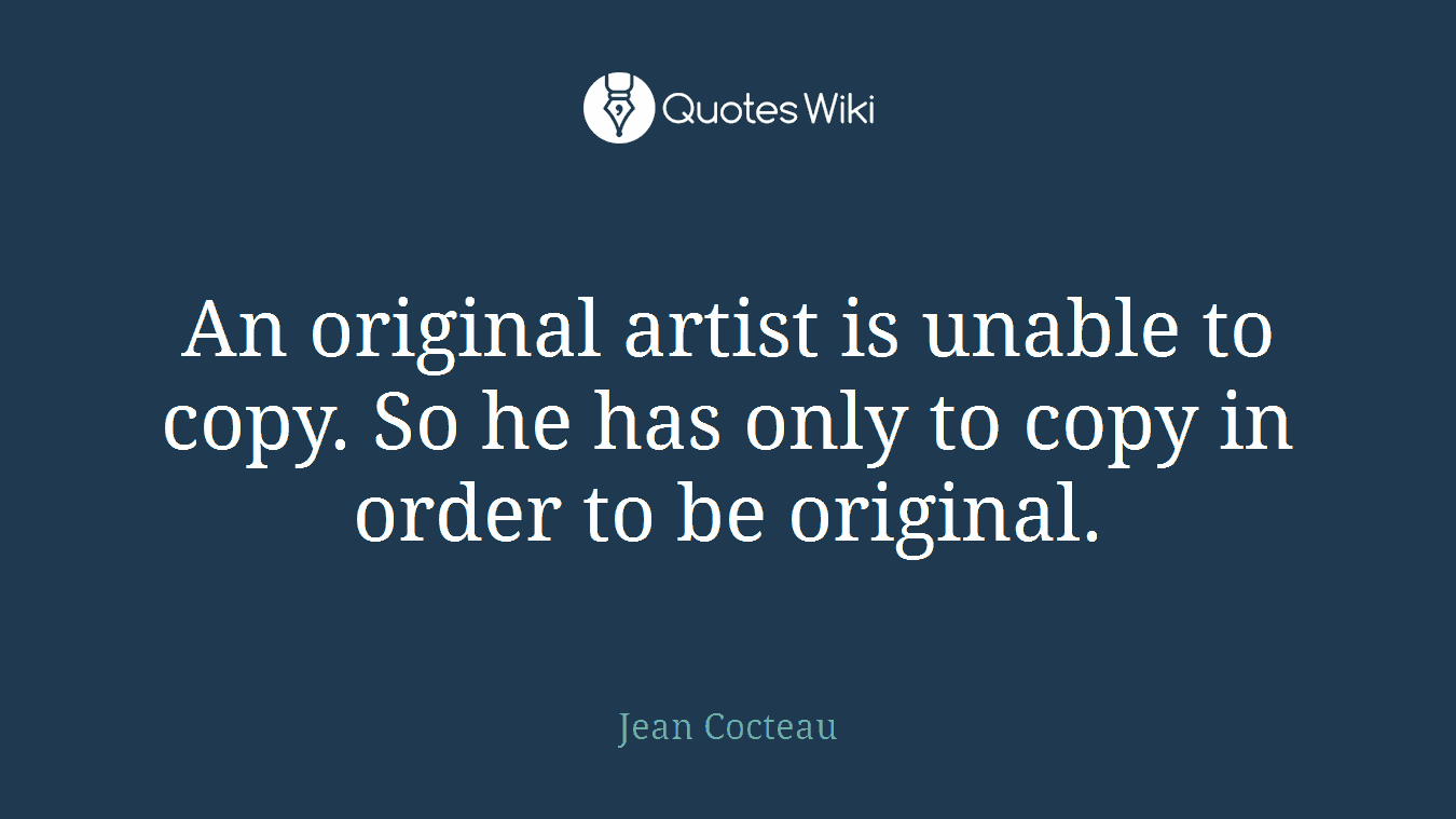 An original artist is unable to copy. So he has only to copy in order to be original.