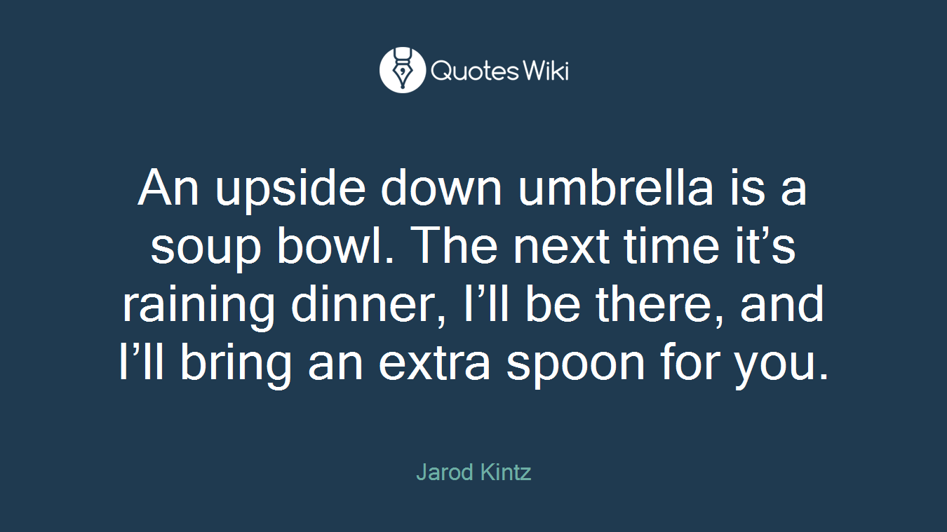 An upside down umbrella is a soup bowl. The next time it's raining dinner, I'll be there, and I'll bring an extra spoon for you.