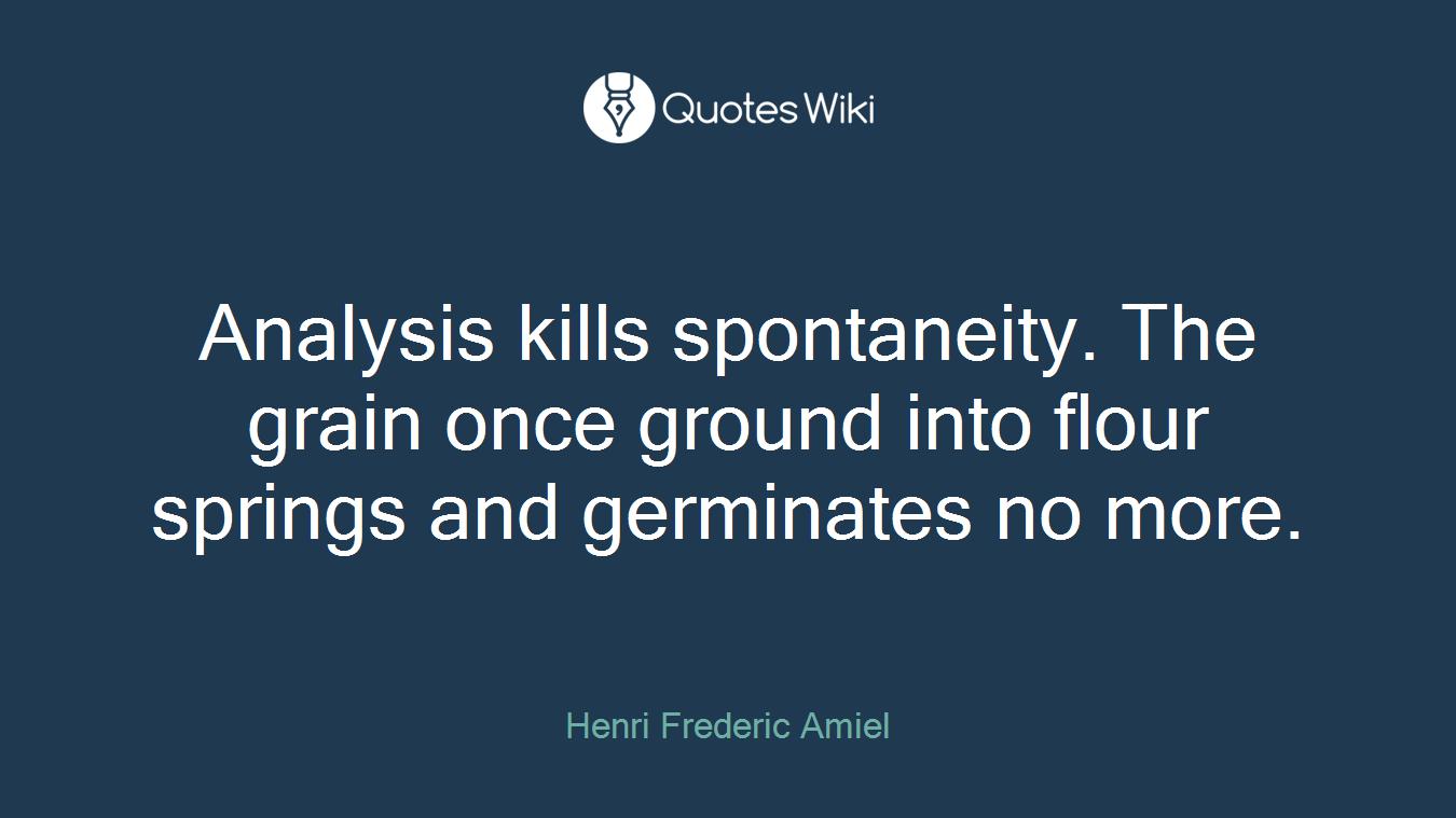 Analysis kills spontaneity. The grain once ground into flour springs and germinates no more.