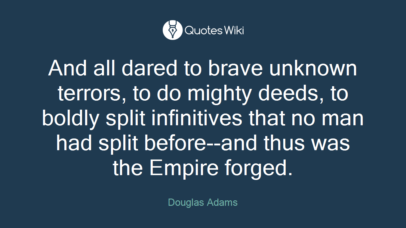 And all dared to brave unknown terrors, to do mighty deeds, to boldly split infinitives that no man had split before--and thus was the Empire forged.