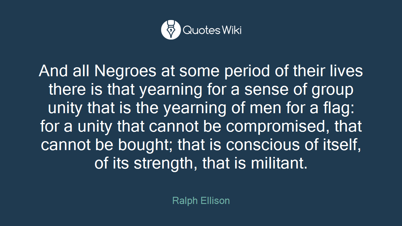 And all Negroes at some period of their lives there is that yearning for a sense of group unity that is the yearning of men for a flag: for a unity that cannot be compromised, that cannot be bought; that is conscious of itself, of its strength, that is militant.