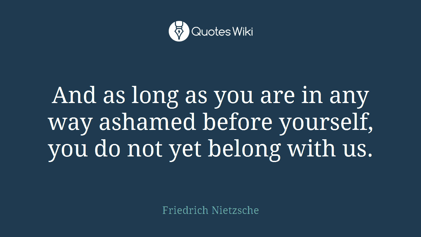 And as long as you are in any way ashamed before yourself, you do not yet belong with us.