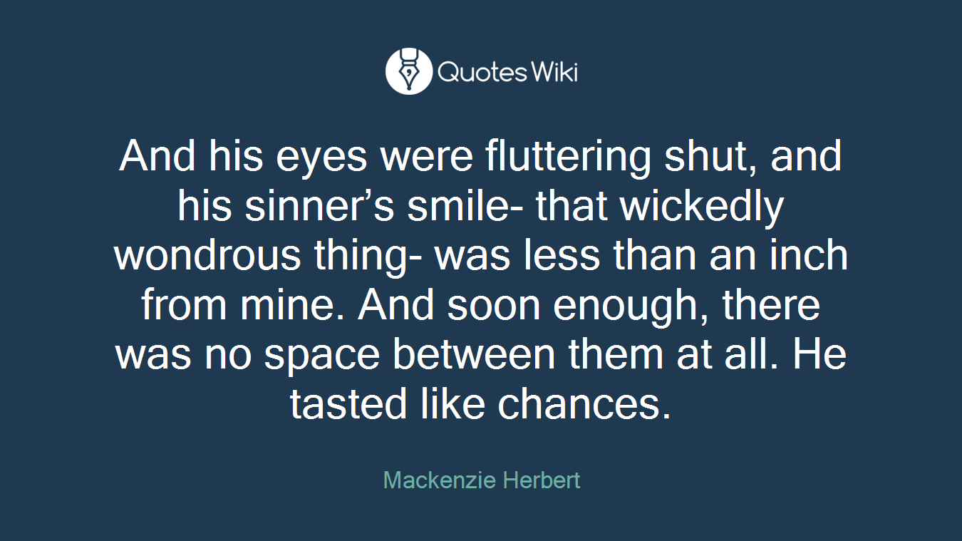 And his eyes were fluttering shut, and his sinner's smile- that wickedly wondrous thing- was less than an inch from mine. And soon enough, there was no space between them at all. He tasted like chances.