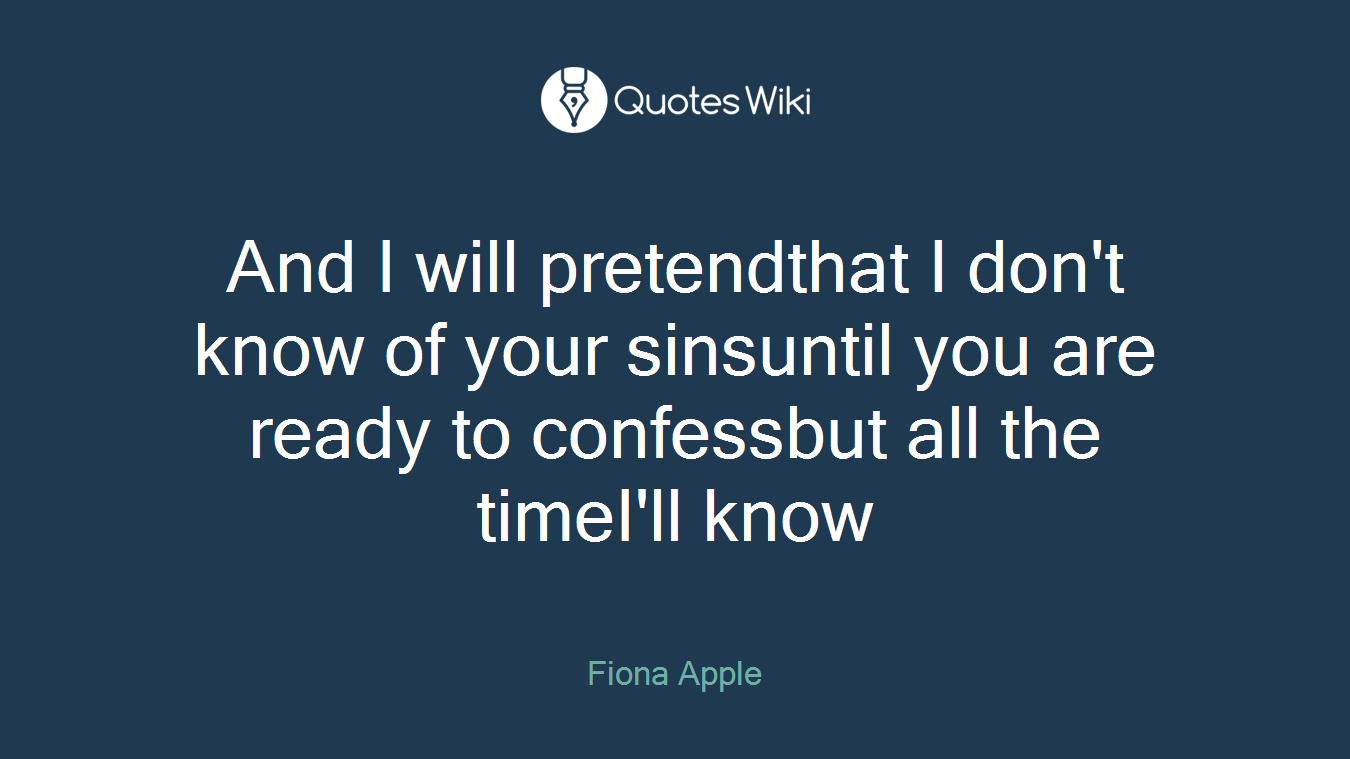 And I will pretendthat I don't know of your sinsuntil you are ready to confessbut all the timeI'll know