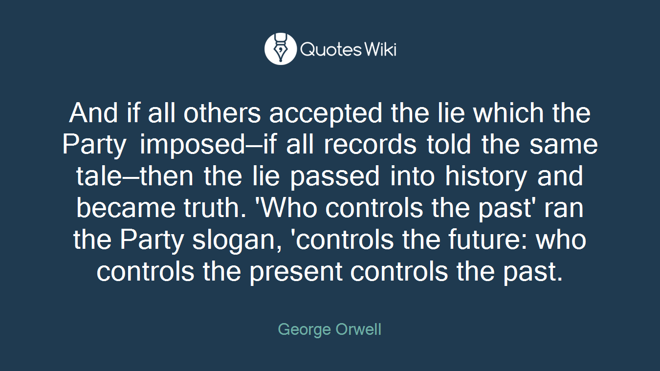 And if all others accepted the lie which the Party imposed—if all records told the same tale—then the lie passed into history and became truth. 'Who controls the past' ran the Party slogan, 'controls the future: who controls the present controls the past.