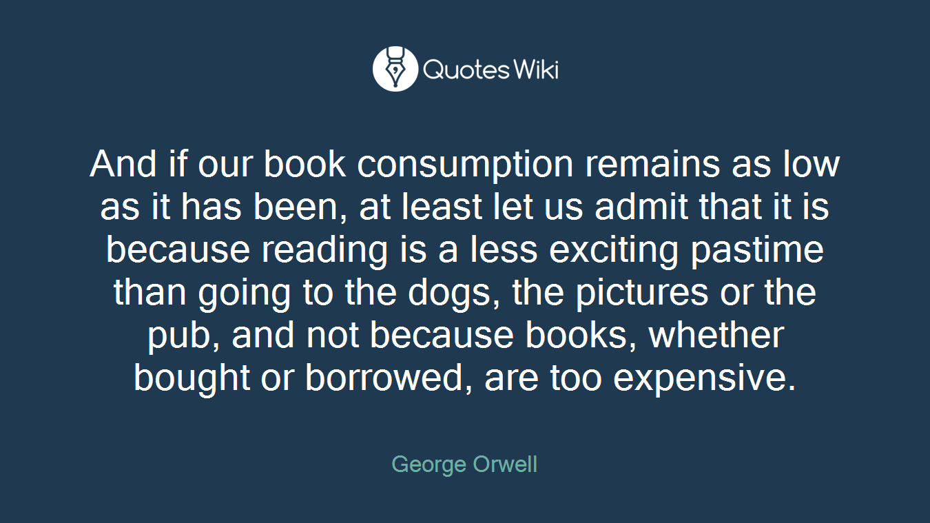 And if our book consumption remains as low as it has been, at least let us admit that it is because reading is a less exciting pastime than going to the dogs, the pictures or the pub, and not because books, whether bought or borrowed, are too expensive.