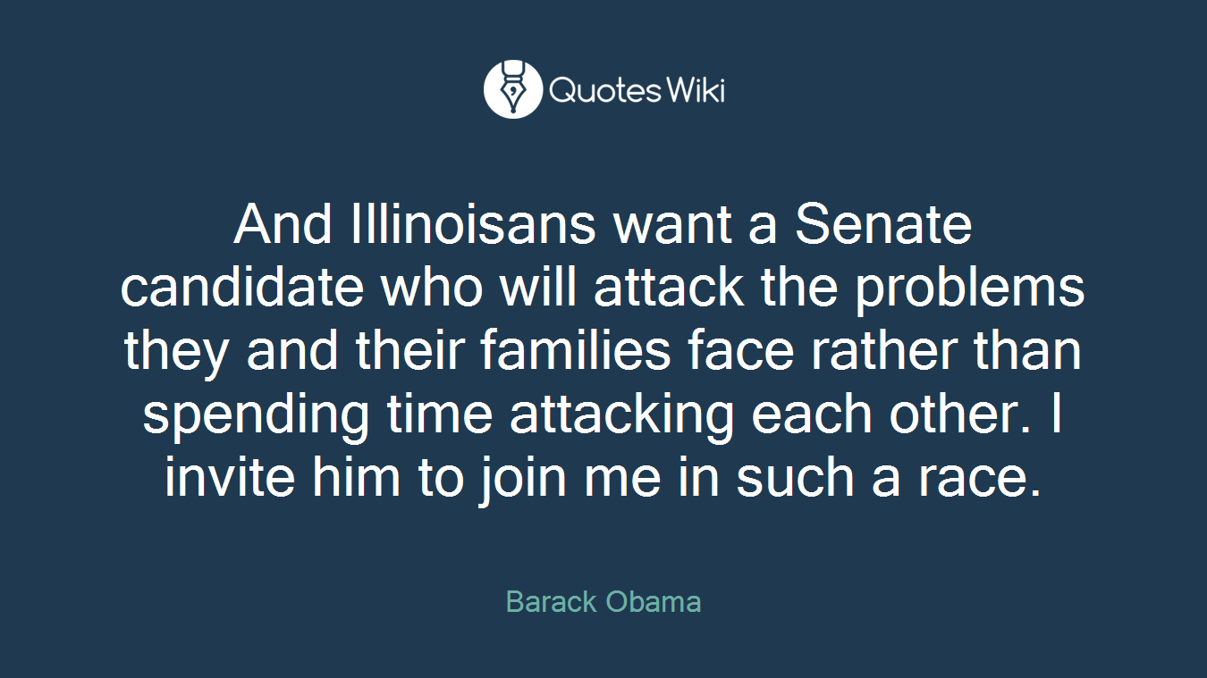 And Illinoisans want a Senate candidate who will attack the problems they and their families face rather than spending time attacking each other. I invite him to join me in such a race.