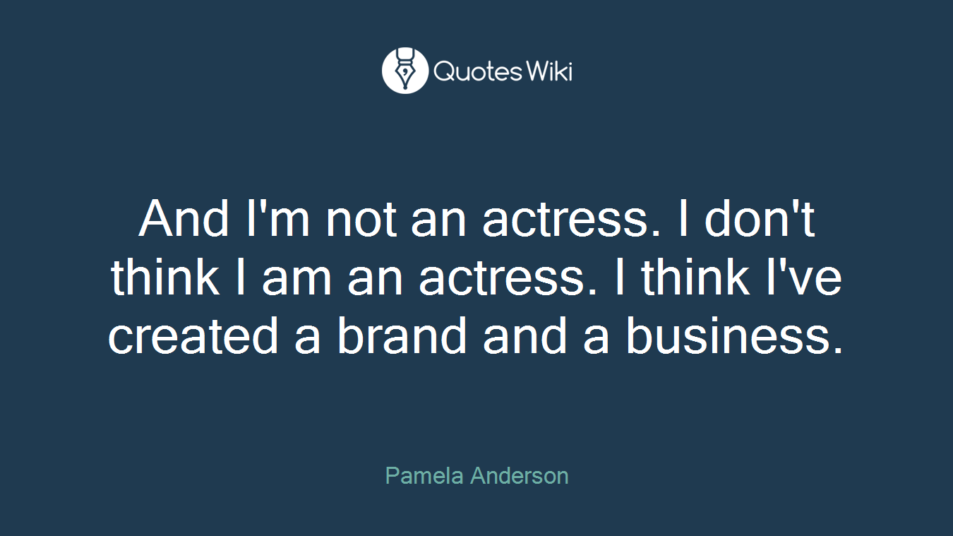 And I'm not an actress. I don't think I am an actress. I think I've created a brand and a business.