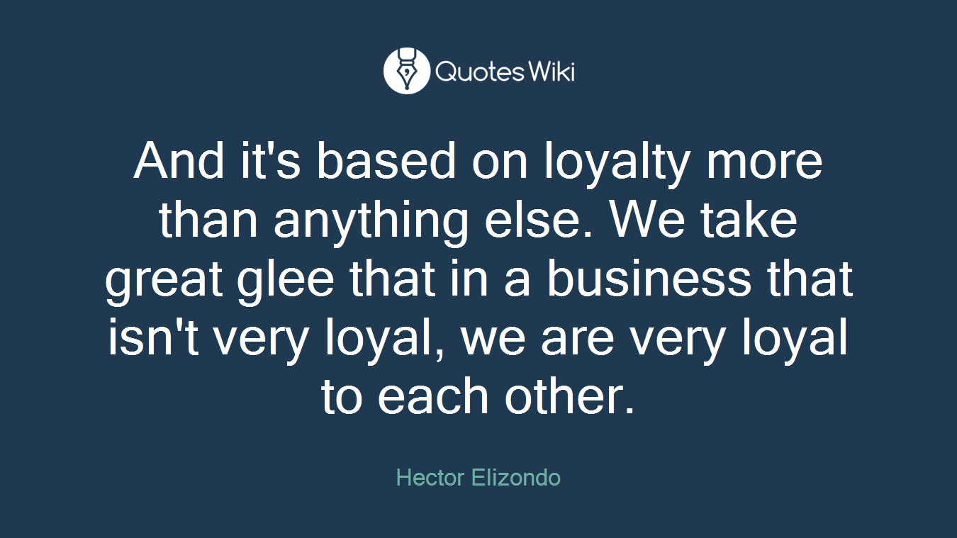 And it's based on loyalty more than anything else. We take great glee that in a business that isn't very loyal, we are very loyal to each other.