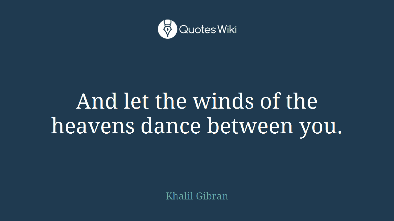 And let the winds of the heavens dance between you.