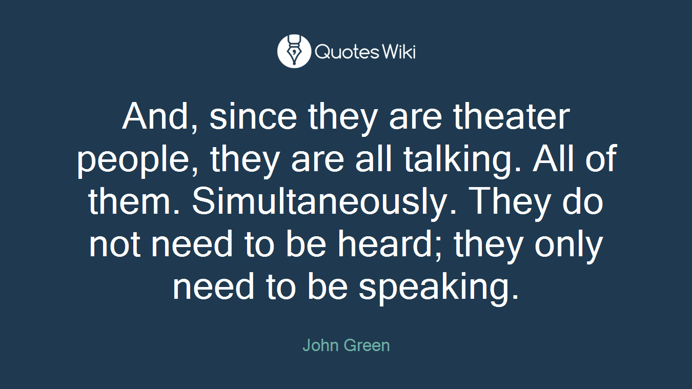 And, since they are theater people, they are all talking. All of them. Simultaneously. They do not need to be heard; they only need to be speaking.