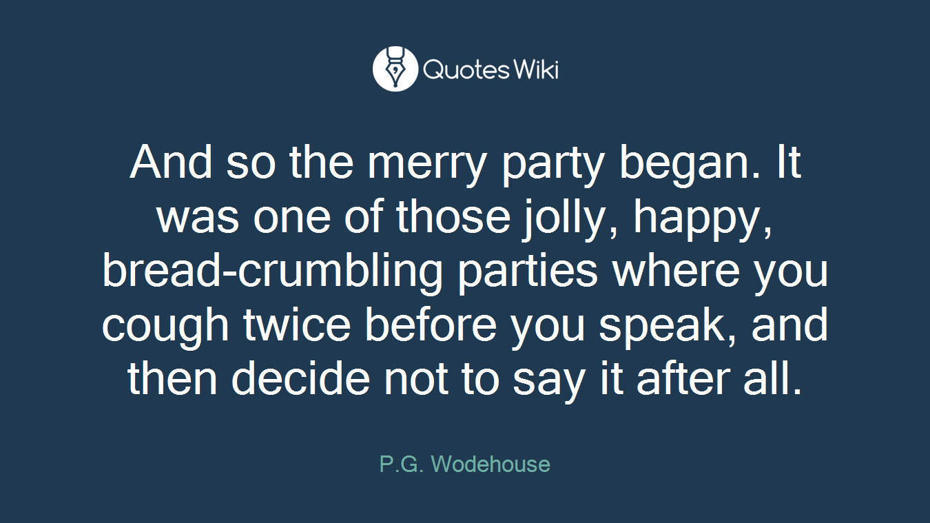 And so the merry party began. It was one of those jolly, happy, bread-crumbling parties where you cough twice before you speak, and then decide not to say it after all.