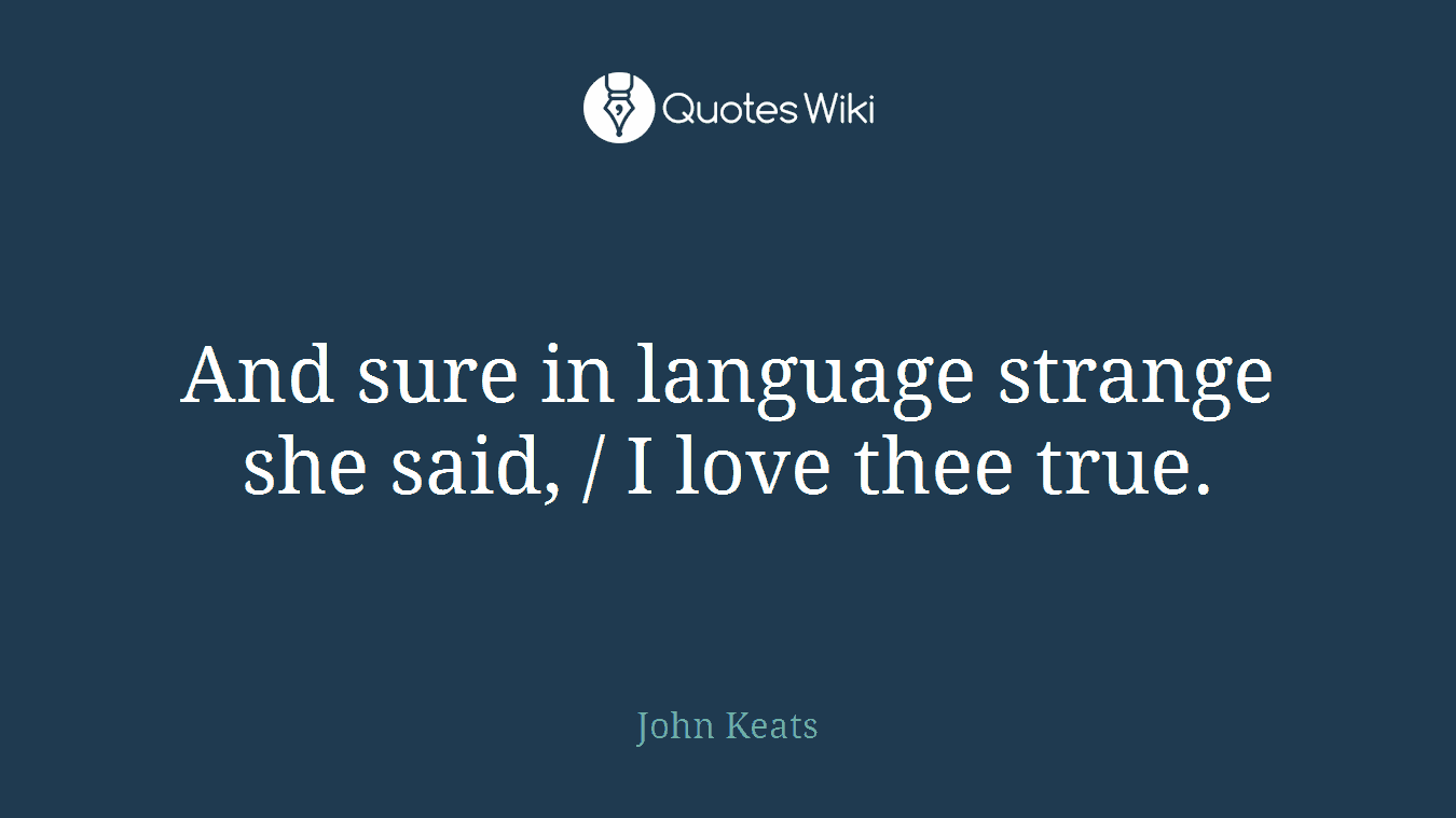 And sure in language strange she said, / I love thee true.