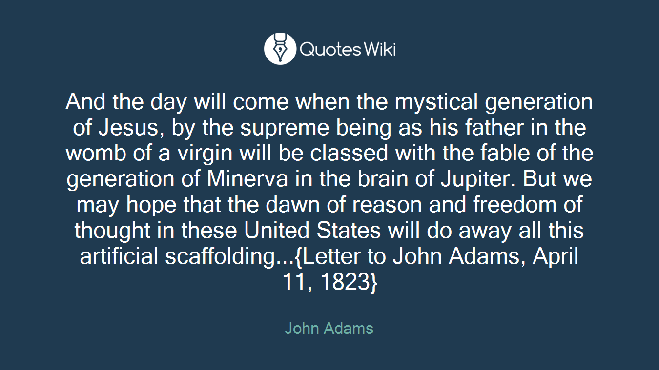 And the day will come when the mystical generation of Jesus, by the supreme being as his father in the womb of a virgin will be classed with the fable of the generation of Minerva in the brain of Jupiter. But we may hope that the dawn of reason and freedom of thought in these United States will do away all this artificial scaffolding...{Letter to John Adams, April 11, 1823}