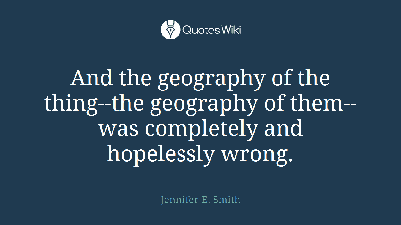 And the geography of the thing--the geography of them--was completely and hopelessly wrong.