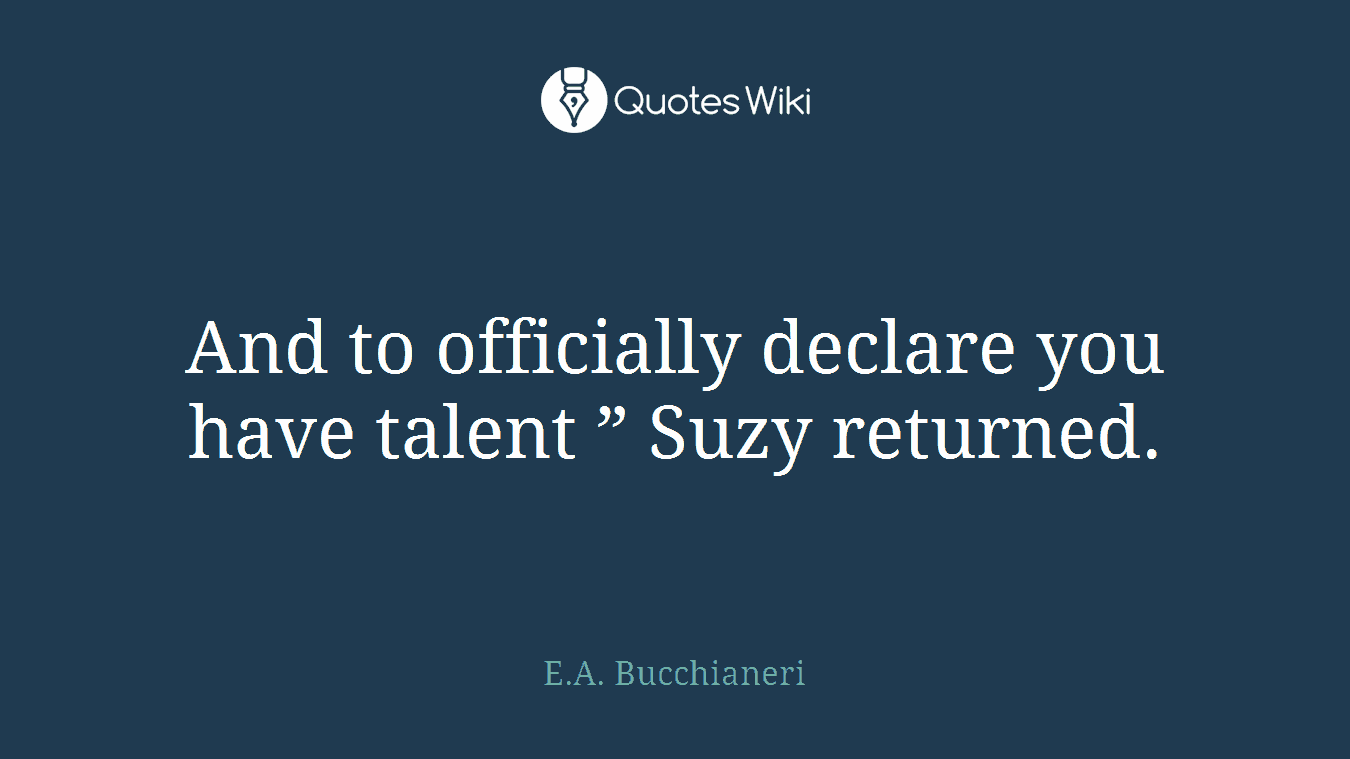 "And to officially declare you have talent "" Suzy returned."