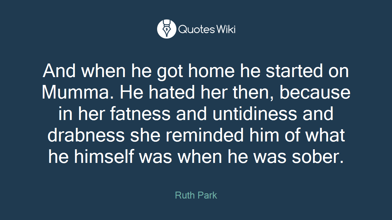 And when he got home he started on Mumma. He hated her then, because in her fatness and untidiness and drabness she reminded him of what he himself was when he was sober.