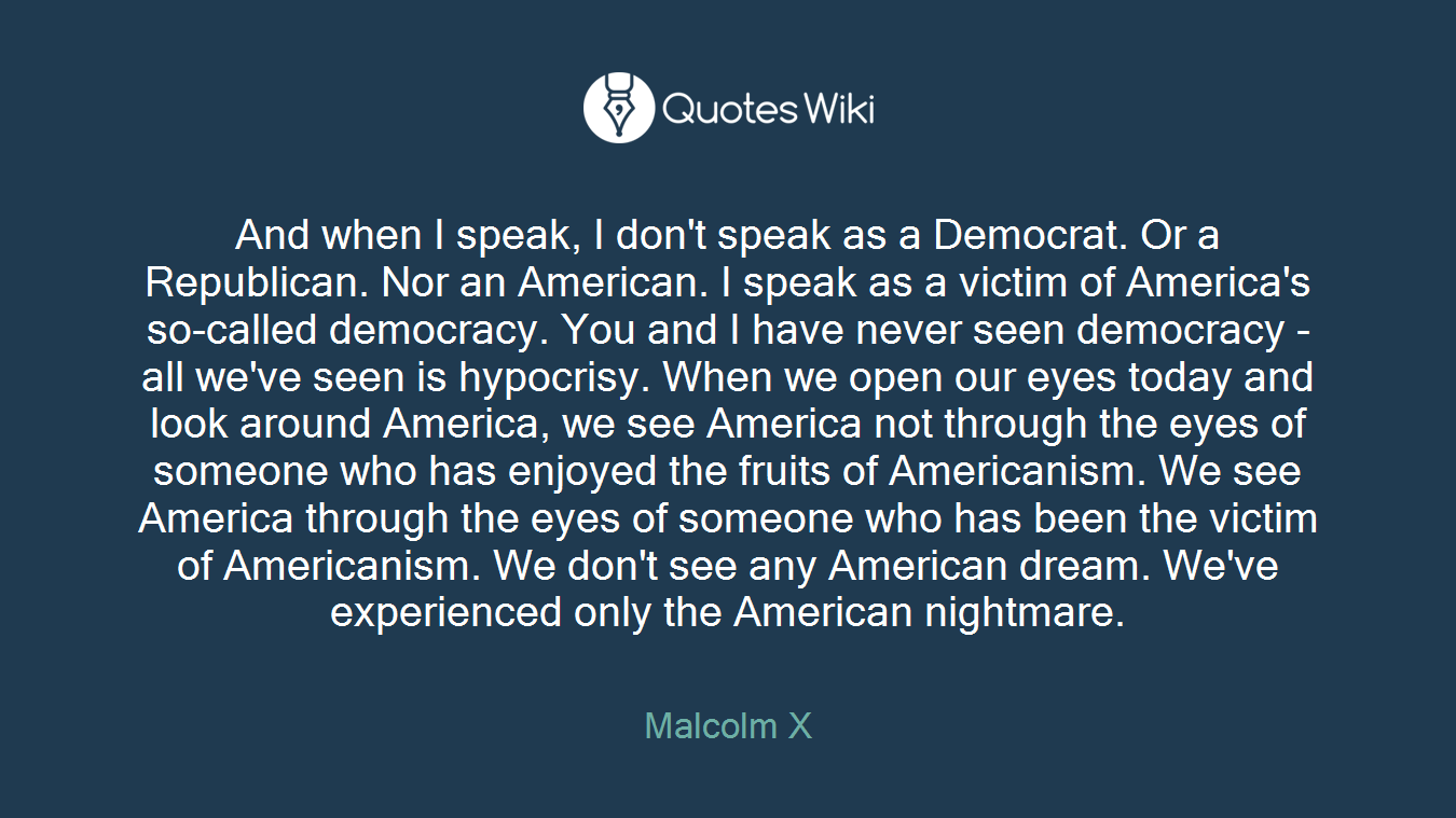 And when I speak, I don't speak as a Democrat. Or a Republican. Nor an American. I speak as a victim of America's so-called democracy. You and I have never seen democracy - all we've seen is hypocrisy. When we open our eyes today and look around America, we see America not through the eyes of someone who has enjoyed the fruits of Americanism. We see America through the eyes of someone who has been the victim of Americanism. We don't see any American dream. We've experienced only the American nightmare.