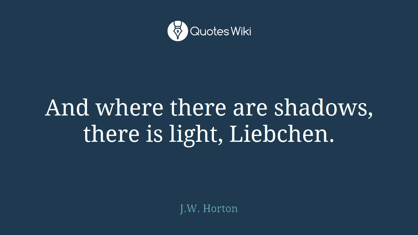 And where there are shadows, there is light, Liebchen.