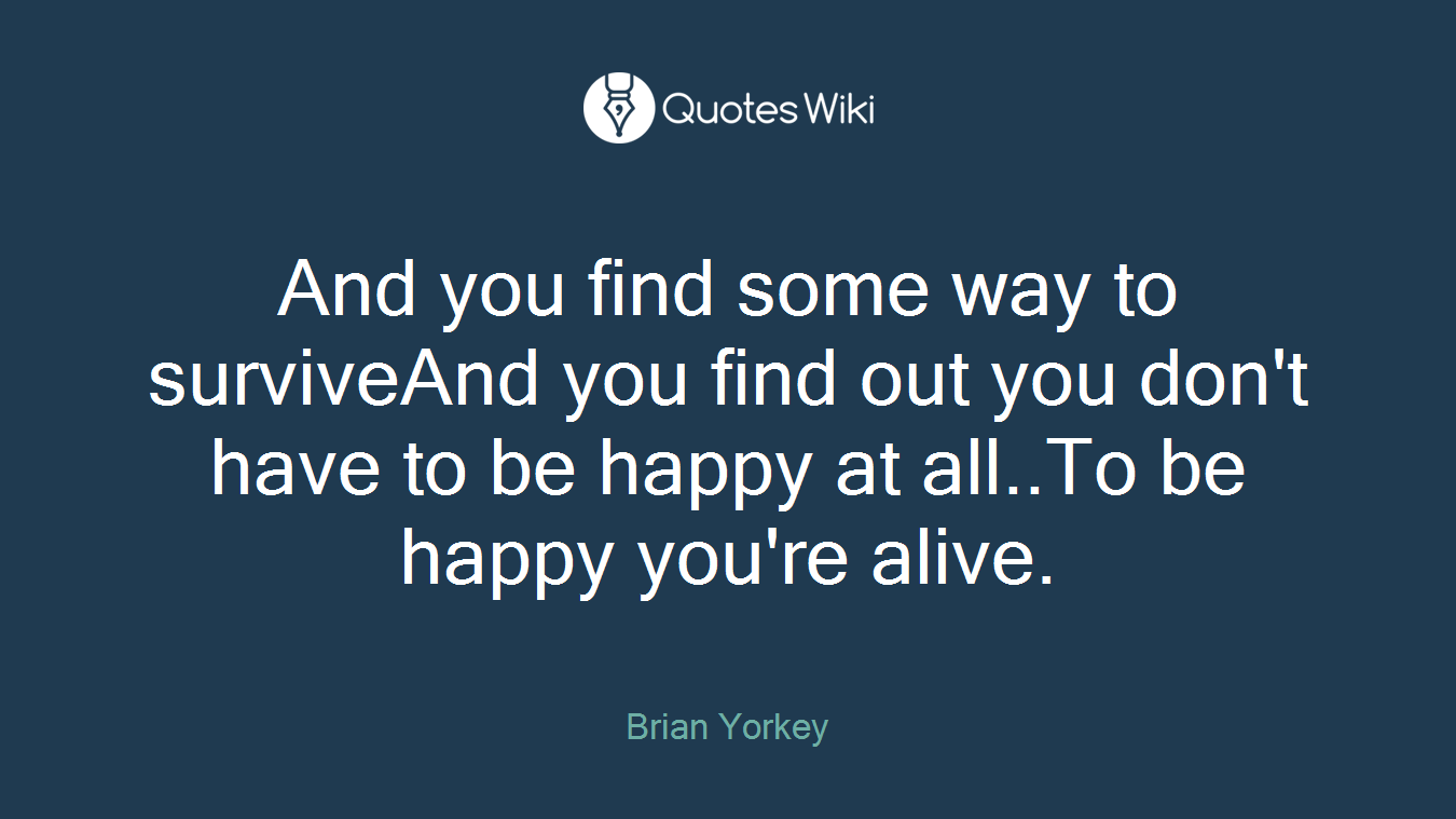 And you find some way to surviveAnd you find out you don't have to be happy at all..To be happy you're alive.
