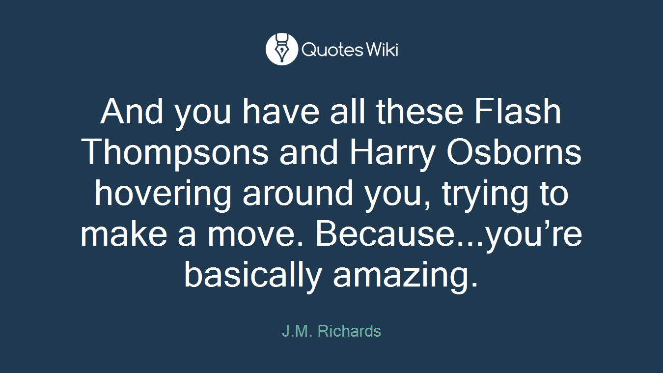 And you have all these Flash Thompsons and Harry Osborns hovering around you, trying to make a move. Because...you're basically amazing.