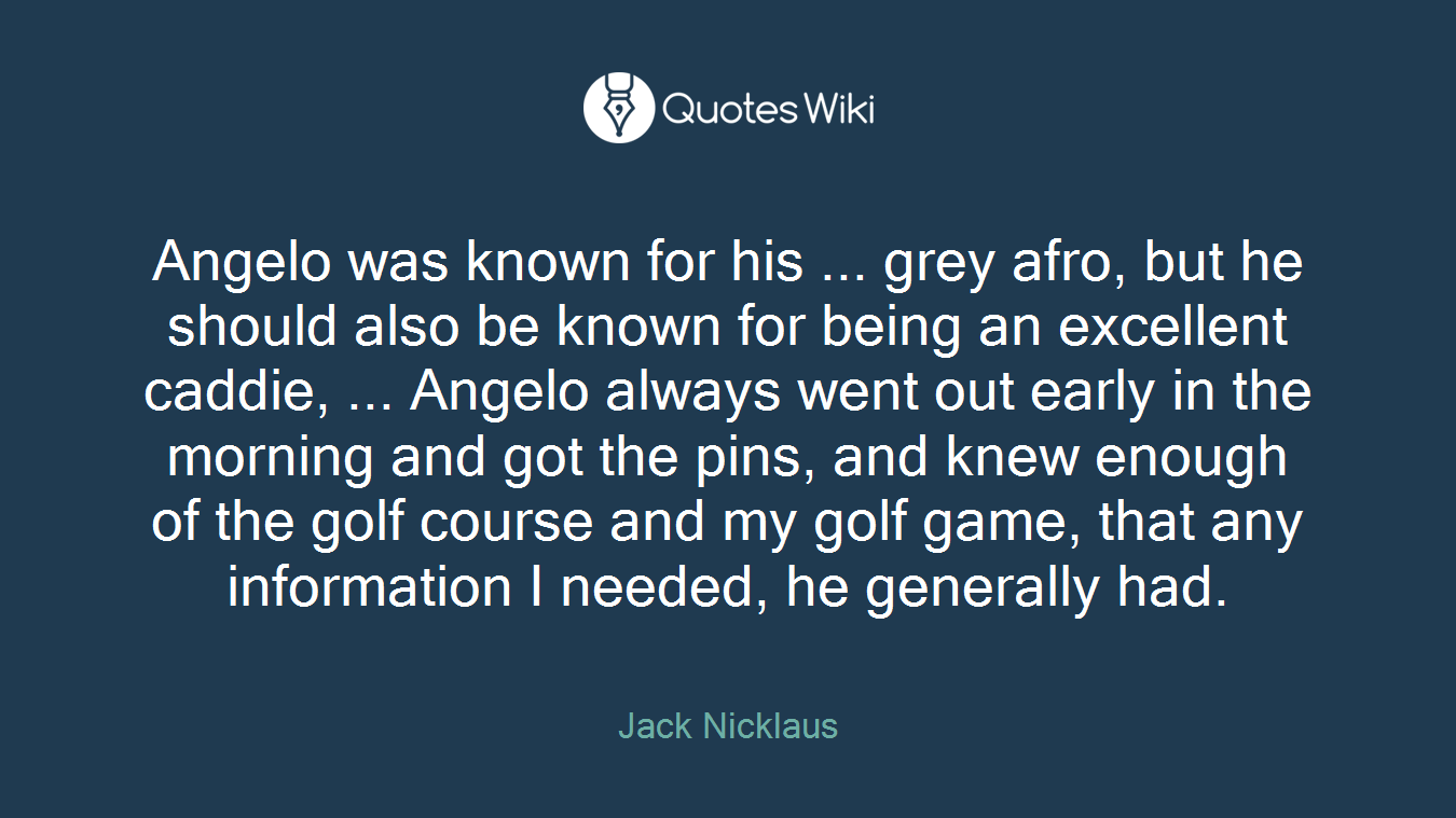 Angelo was known for his ... grey afro, but he should also be known for being an excellent caddie, ... Angelo always went out early in the morning and got the pins, and knew enough of the golf course and my golf game, that any information I needed, he generally had.