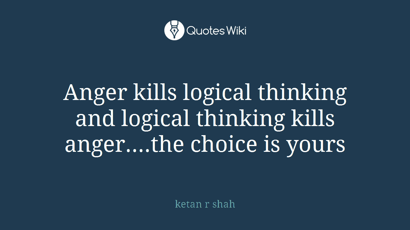 Anger kills logical thinking and logical thinking kills anger....the choice is yours