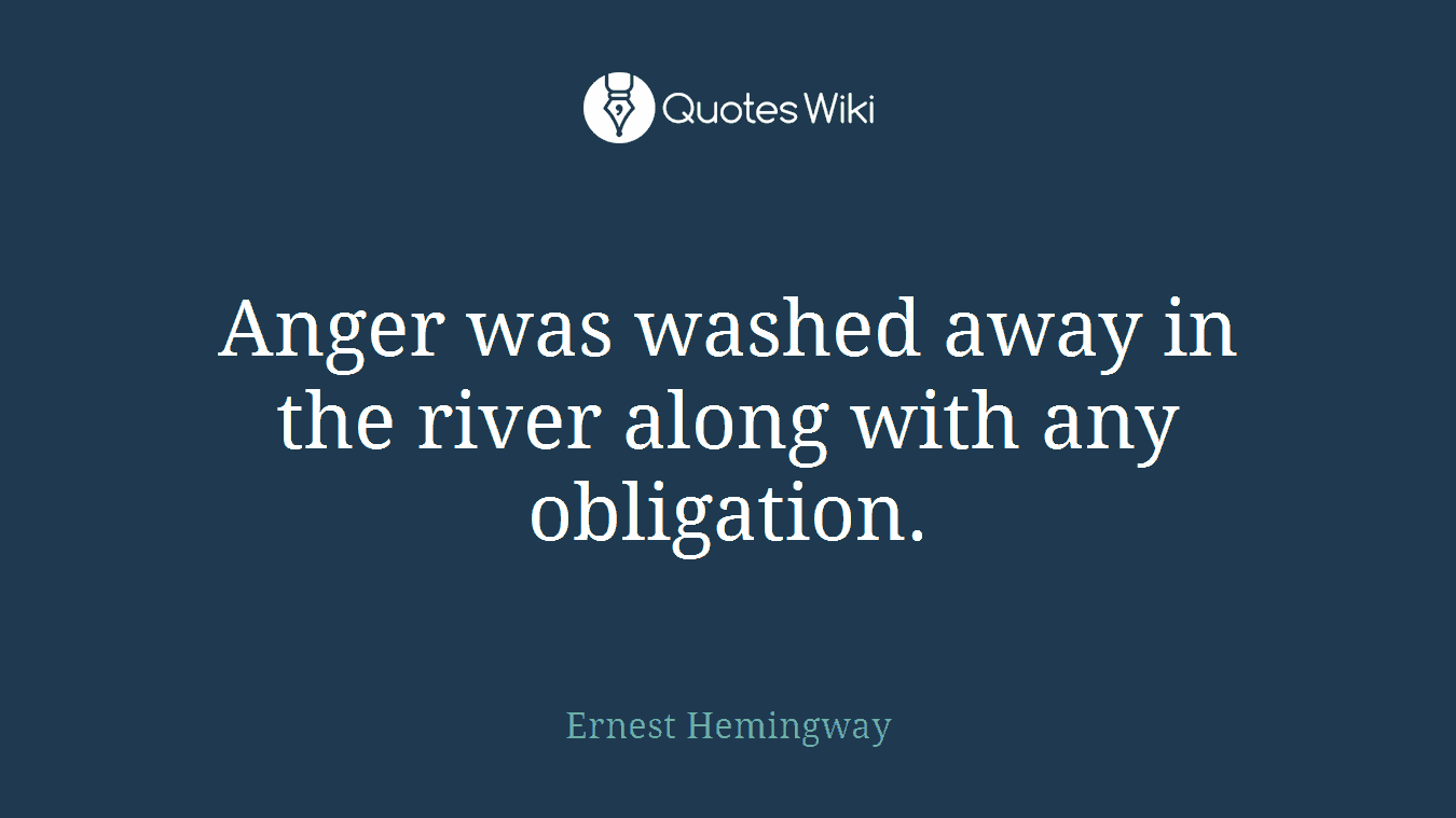 Anger was washed away in the river along with any obligation.
