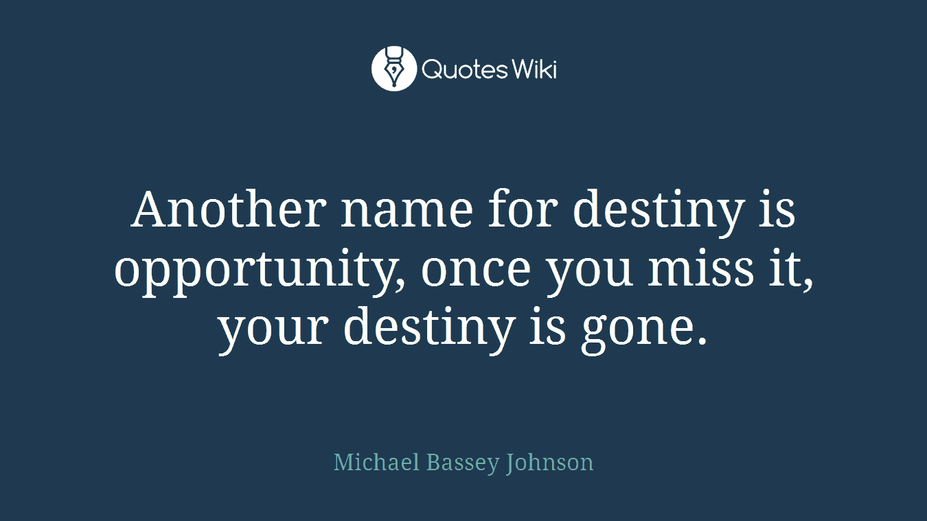 Another name for destiny is opportunity, once you miss it, your destiny is gone.