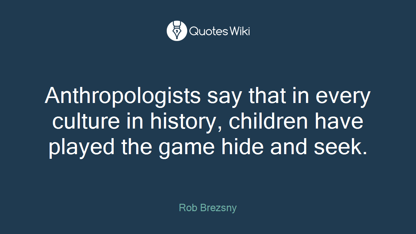 Anthropologists say that in every culture in history, children have played the game hide and seek.