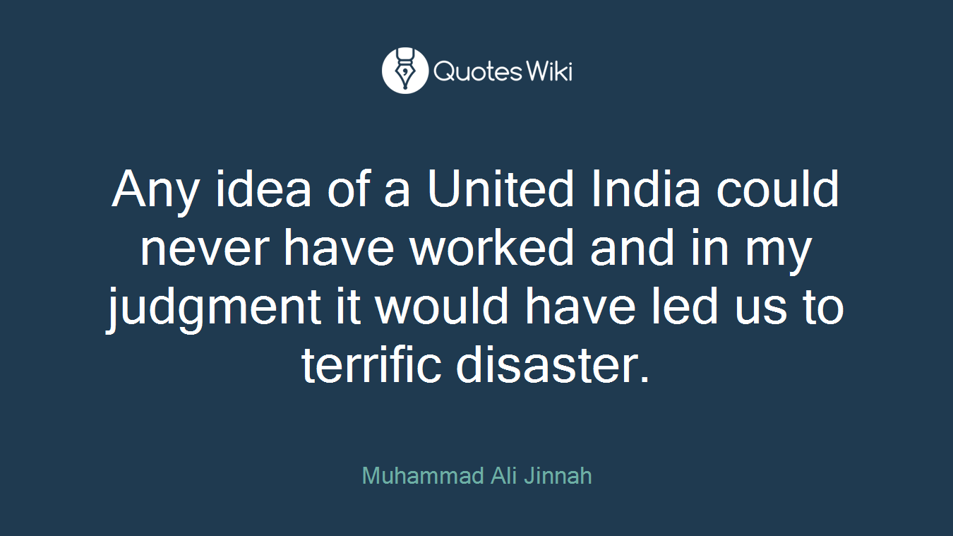 Any idea of a United India could never have worked and in my judgment it would have led us to terrific disaster.
