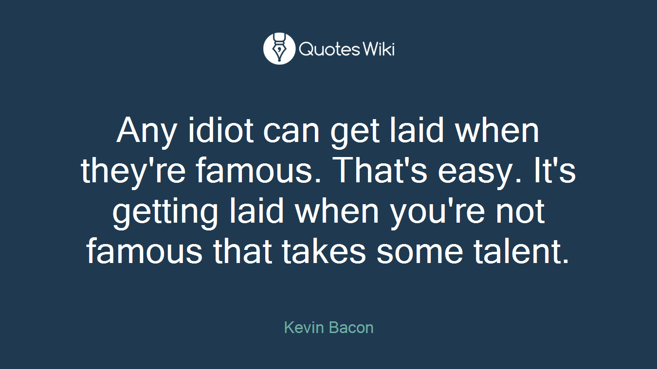 Any idiot can get laid when they're famous. That's easy. It's getting laid when you're not famous that takes some talent.