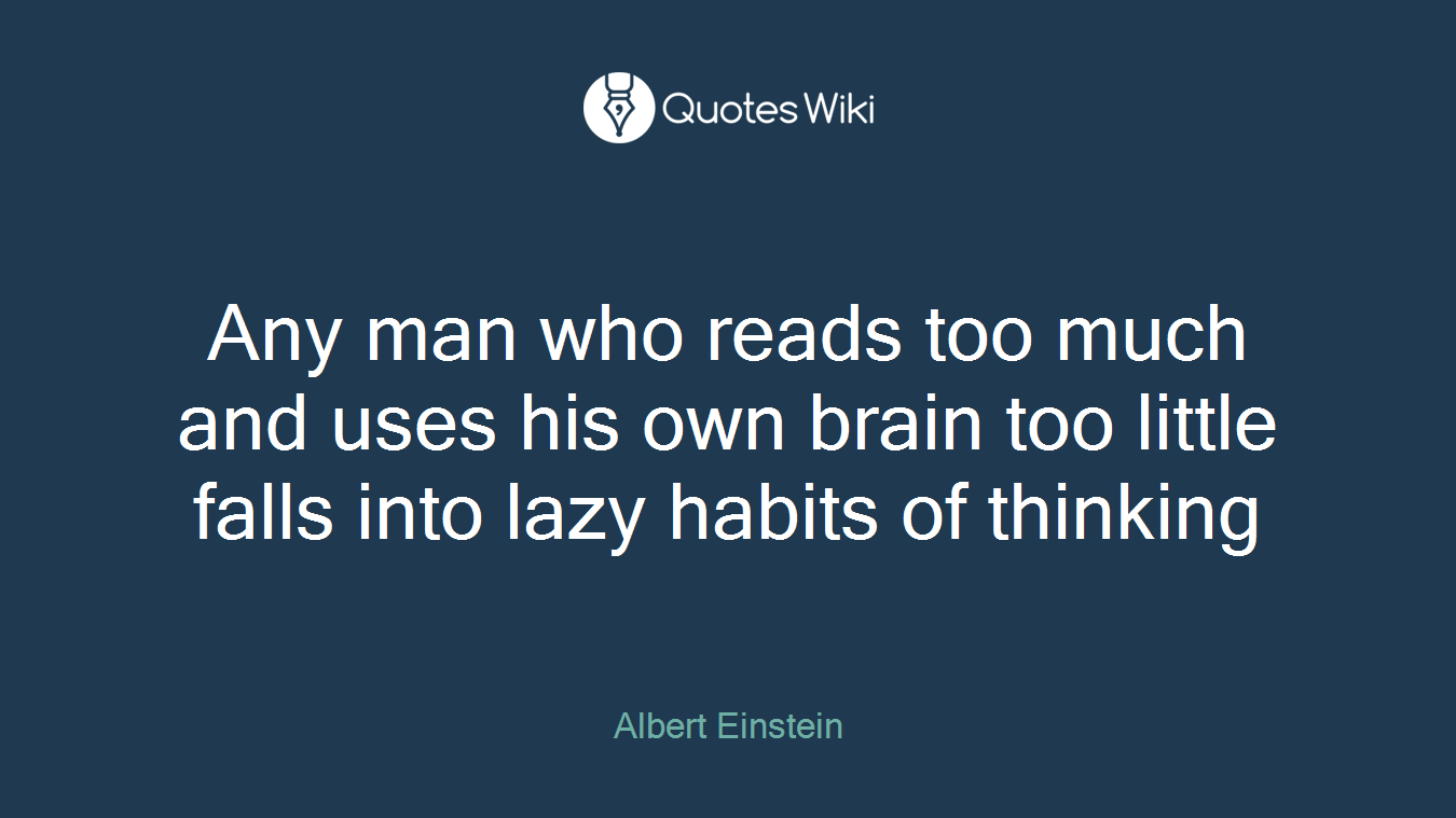 Any man who reads too much and uses his own brain too little falls into lazy habits of thinking