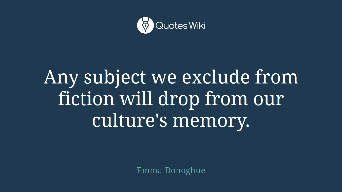 Any subject we exclude from fiction will drop from our culture's memory.