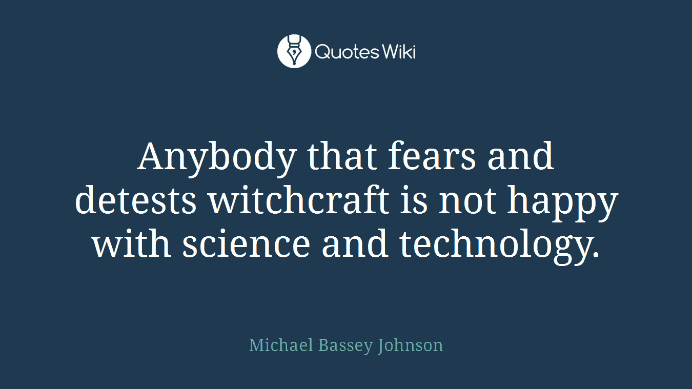 Anybody that fears and detests witchcraft is not happy with science and technology.