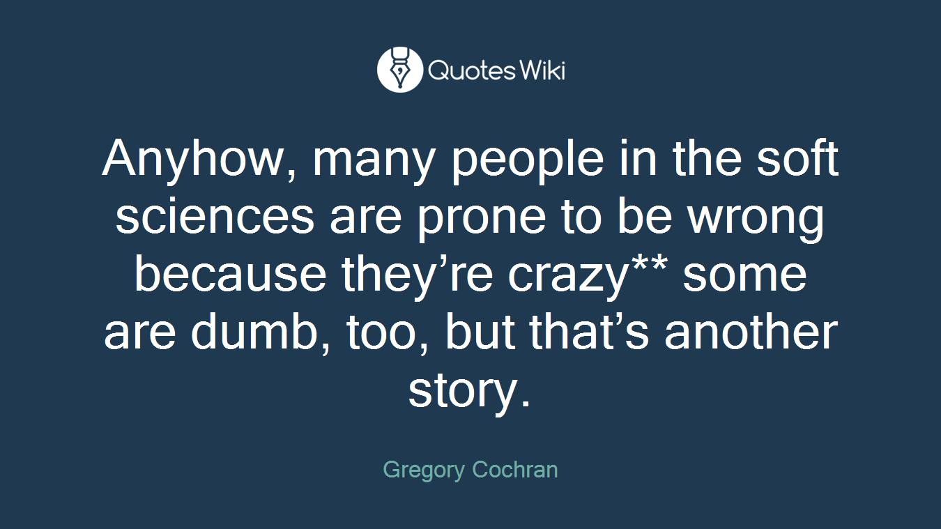 Anyhow, many people in the soft sciences are prone to be wrong because they're crazy** some are dumb, too, but that's another story.