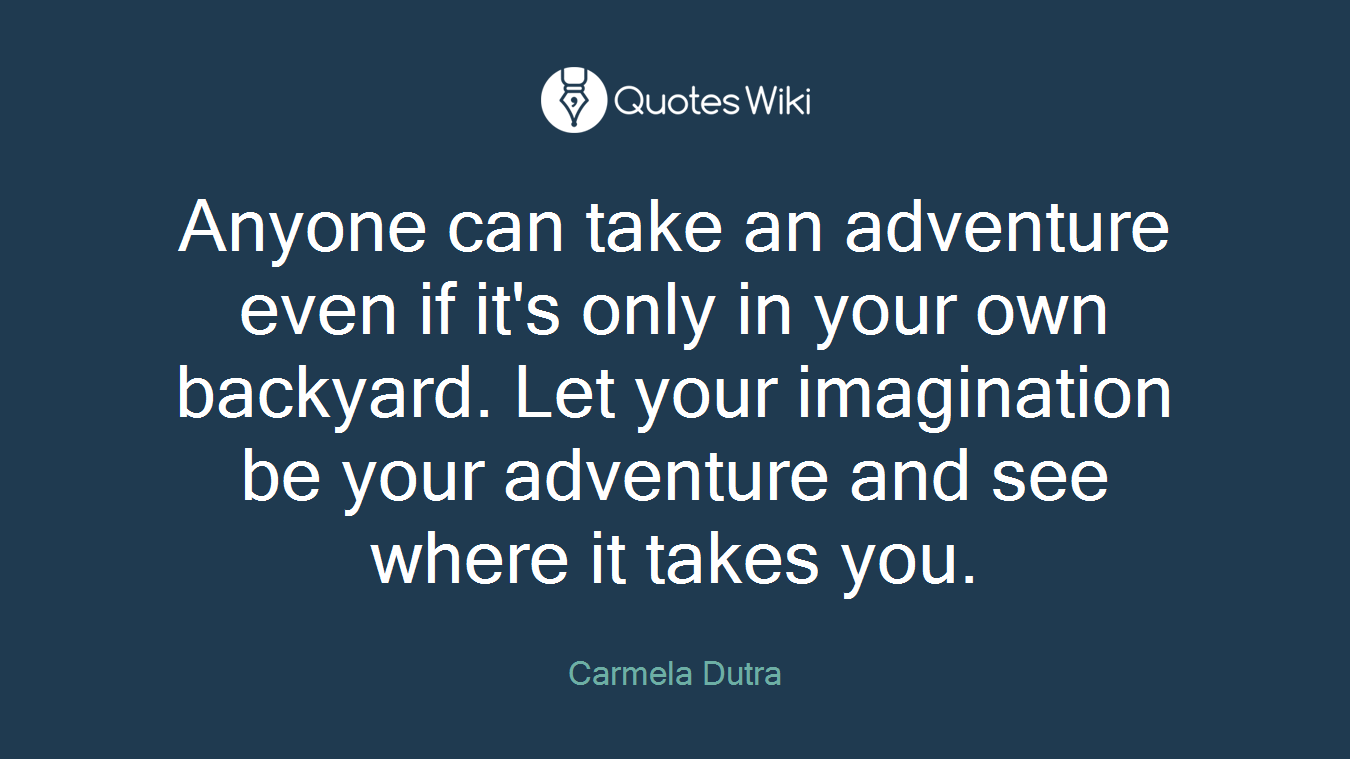 Anyone can take an adventure even if it's only in your own backyard. Let your imagination be your adventure and see where it takes you.