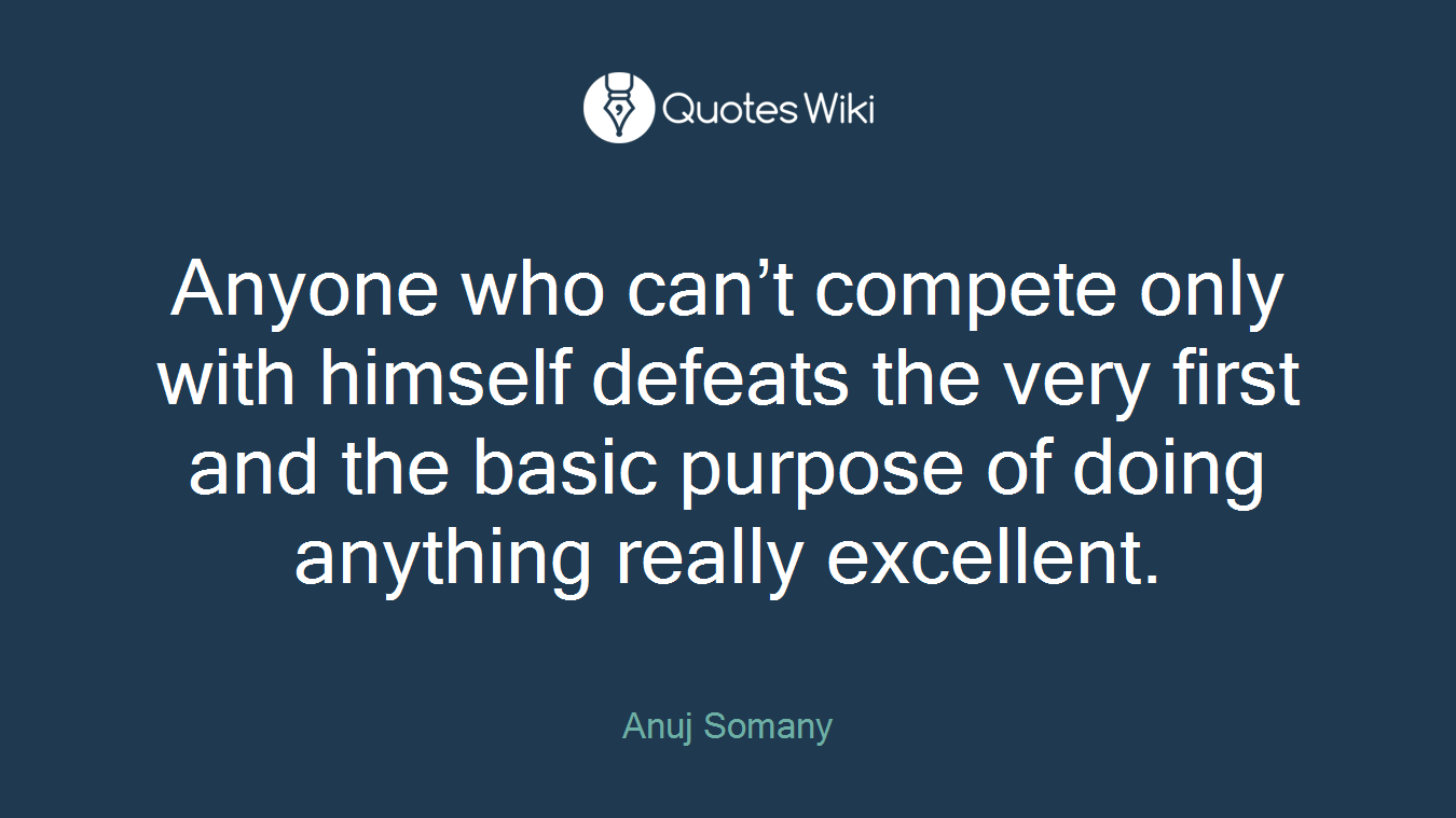 Anyone who can't compete only with himself defeats the very first and the basic purpose of doing anything really excellent.